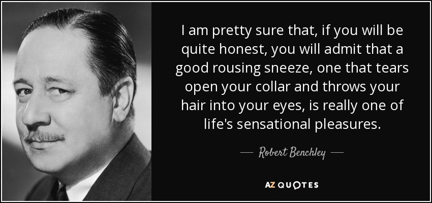 I am pretty sure that, if you will be quite honest, you will admit that a good rousing sneeze, one that tears open your collar and throws your hair into your eyes, is really one of life's sensational pleasures. - Robert Benchley