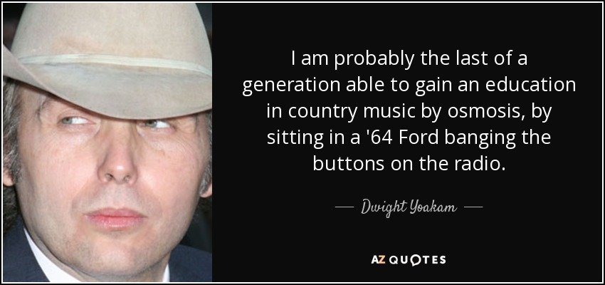 I am probably the last of a generation able to gain an education in country music by osmosis, by sitting in a '64 Ford banging the buttons on the radio. - Dwight Yoakam