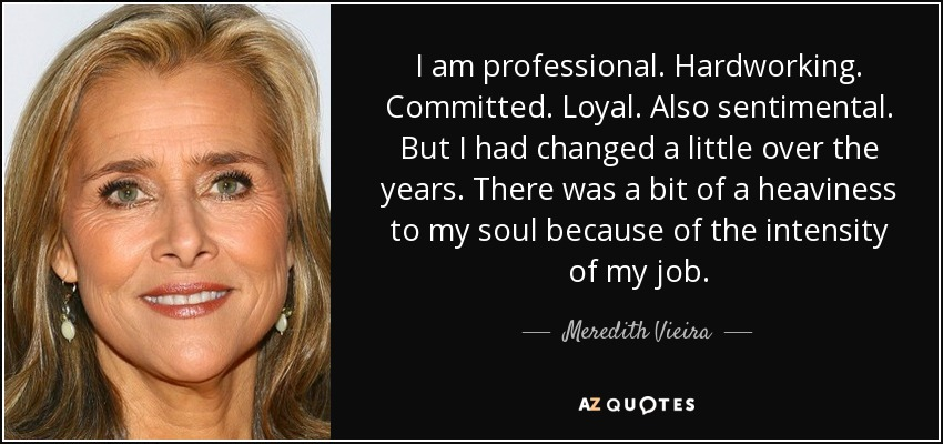 I am professional. Hardworking. Committed. Loyal. Also sentimental. But I had changed a little over the years. There was a bit of a heaviness to my soul because of the intensity of my job. - Meredith Vieira