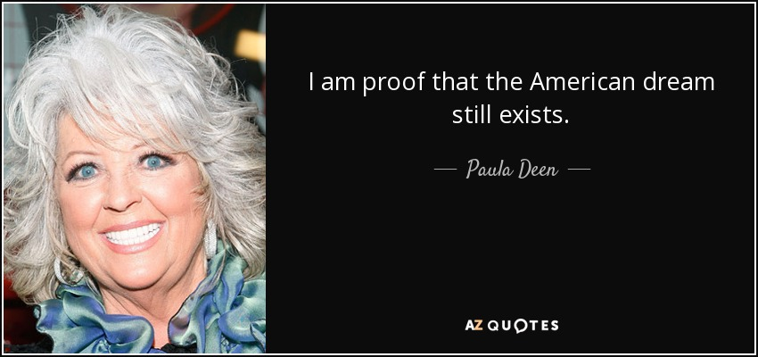 I am proof that the American dream still exists. - Paula Deen