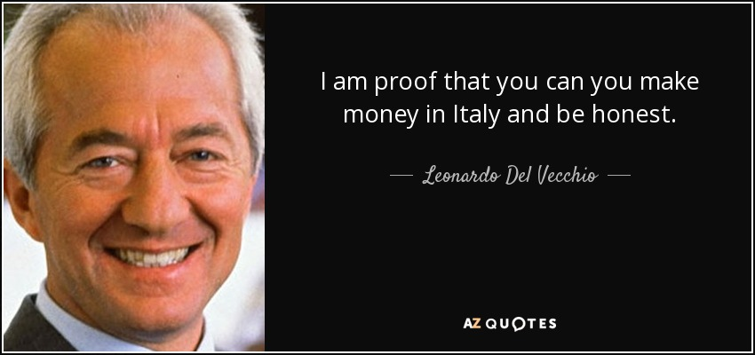I am proof that you can you make money in Italy and be honest. - Leonardo Del Vecchio