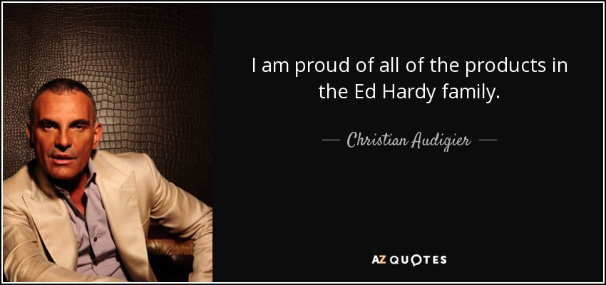 I am proud of all of the products in the Ed Hardy family. - Christian Audigier
