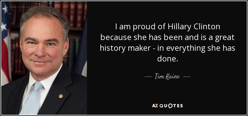 I am proud of Hillary Clinton because she has been and is a great history maker - in everything she has done. - Tim Kaine