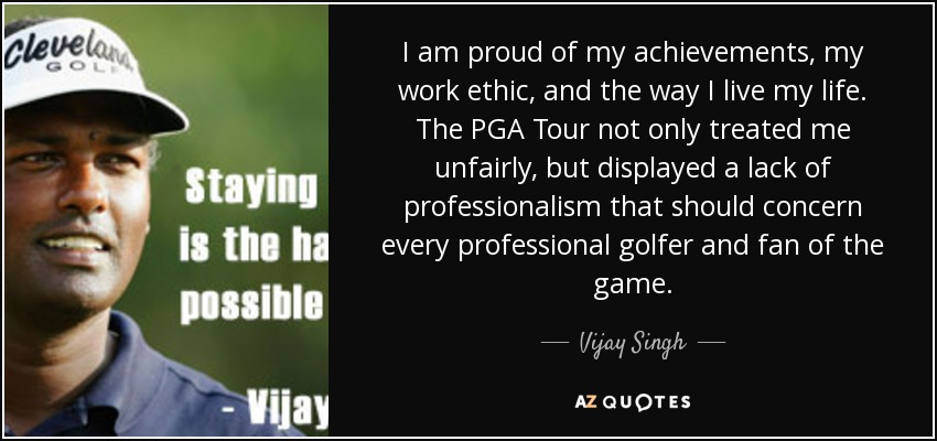 I am proud of my achievements, my work ethic, and the way I live my life. The PGA Tour not only treated me unfairly, but displayed a lack of professionalism that should concern every professional golfer and fan of the game. - Vijay Singh