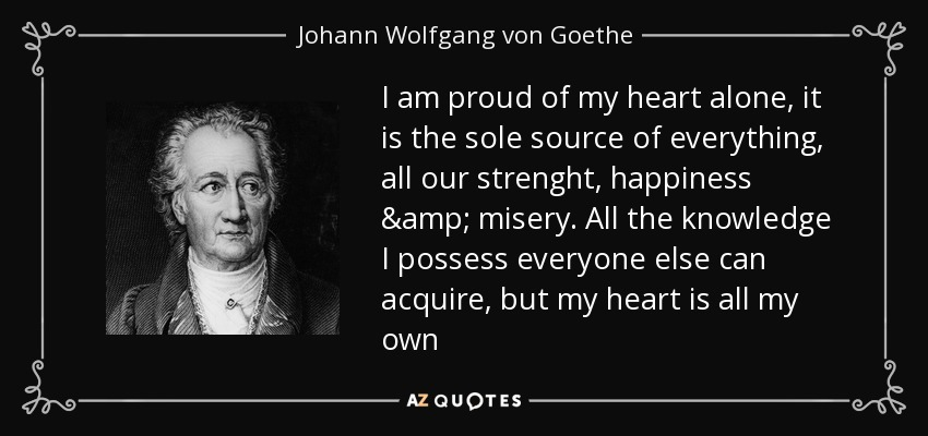 I am proud of my heart alone, it is the sole source of everything, all our strenght, happiness & misery. All the knowledge I possess everyone else can acquire, but my heart is all my own - Johann Wolfgang von Goethe