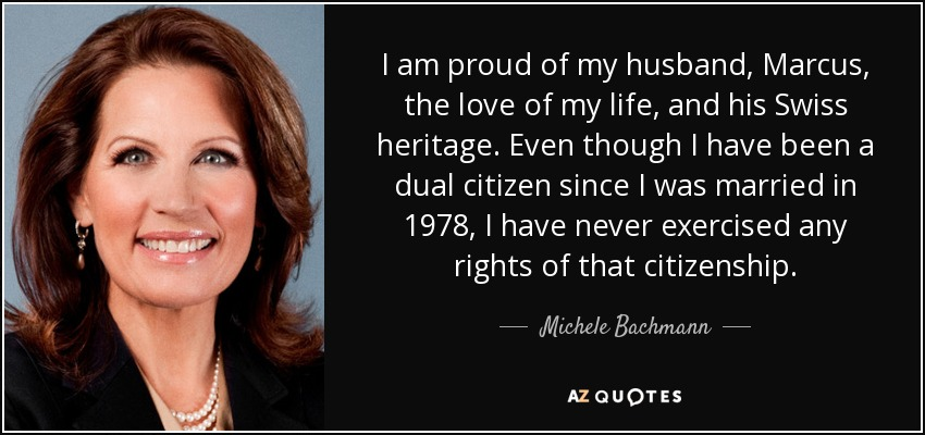 I am proud of my husband, Marcus, the love of my life, and his Swiss heritage. Even though I have been a dual citizen since I was married in 1978, I have never exercised any rights of that citizenship. - Michele Bachmann