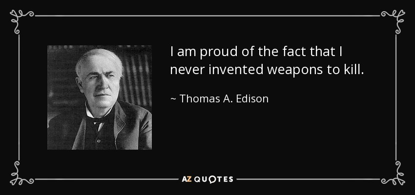 I am proud of the fact that I never invented weapons to kill. - Thomas A. Edison