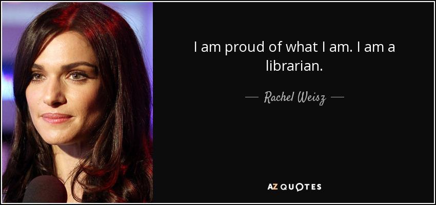 I am proud of what I am. I am a librarian. - Rachel Weisz