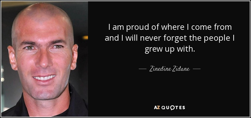 I am proud of where I come from and I will never forget the people I grew up with. - Zinedine Zidane