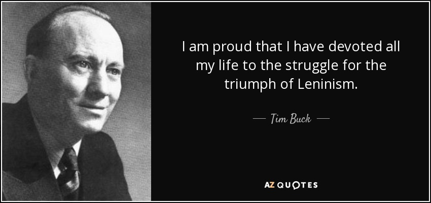 I am proud that I have devoted all my life to the struggle for the triumph of Leninism. - Tim Buck
