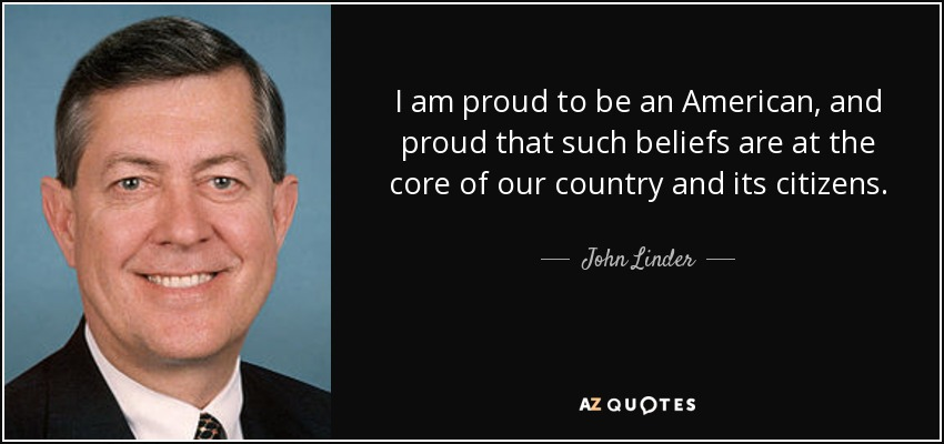 I am proud to be an American, and proud that such beliefs are at the core of our country and its citizens. - John Linder