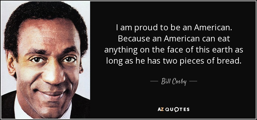 I am proud to be an American. Because an American can eat anything on the face of this earth as long as he has two pieces of bread. - Bill Cosby