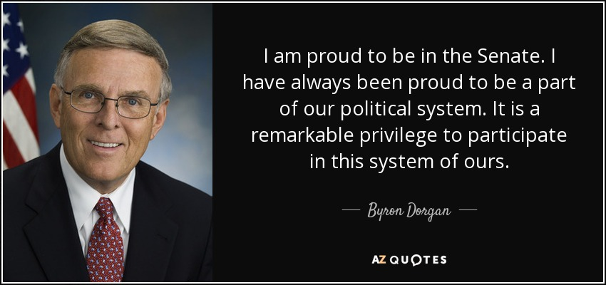 I am proud to be in the Senate. I have always been proud to be a part of our political system. It is a remarkable privilege to participate in this system of ours. - Byron Dorgan