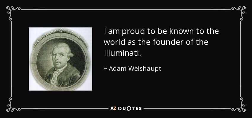 I am proud to be known to the world as the founder of the Illuminati. - Adam Weishaupt