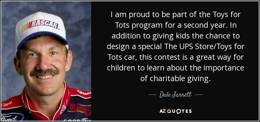 I am proud to be part of the Toys for Tots program for a second year. In addition to giving kids the chance to design a special The UPS Store/Toys for Tots car, this contest is a great way for children to learn about the importance of charitable giving. - Dale Jarrett