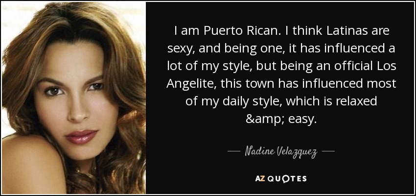 I am Puerto Rican. I think Latinas are sexy, and being one, it has influenced a lot of my style, but being an official Los Angelite, this town has influenced most of my daily style, which is relaxed & easy. - Nadine Velazquez