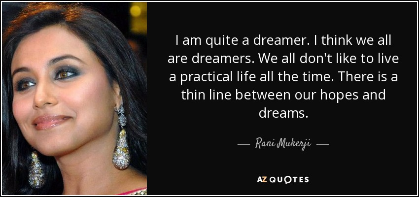 I am quite a dreamer. I think we all are dreamers. We all don't like to live a practical life all the time. There is a thin line between our hopes and dreams. - Rani Mukerji