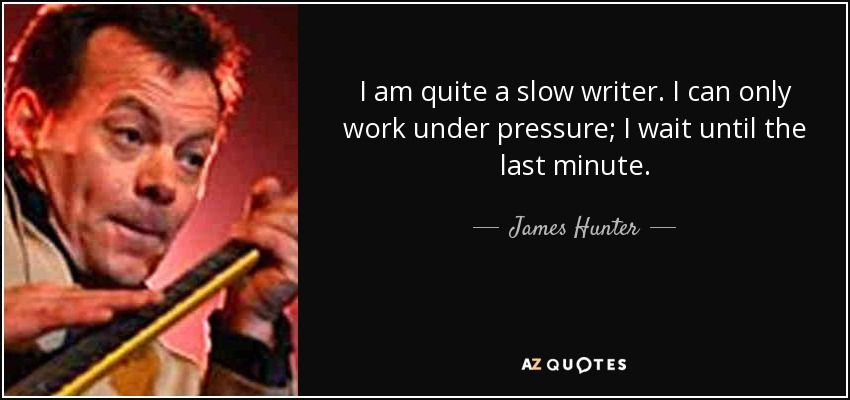 I am quite a slow writer. I can only work under pressure; I wait until the last minute. - James Hunter