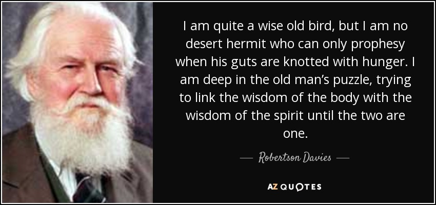 I am quite a wise old bird, but I am no desert hermit who can only prophesy when his guts are knotted with hunger. I am deep in the old man's puzzle, trying to link the wisdom of the body with the wisdom of the spirit until the two are one. - Robertson Davies