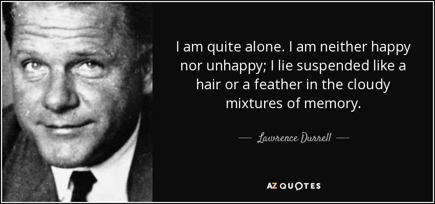 I am quite alone. I am neither happy nor unhappy; I lie suspended like a hair or a feather in the cloudy mixtures of memory. - Lawrence Durrell