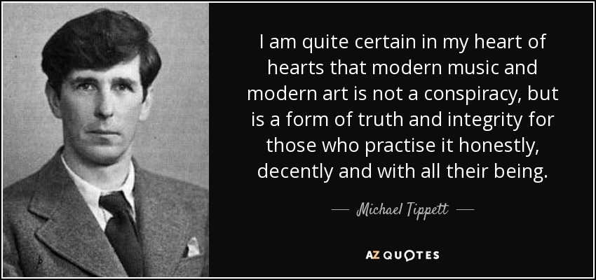 I am quite certain in my heart of hearts that modern music and modern art is not a conspiracy, but is a form of truth and integrity for those who practise it honestly, decently and with all their being. - Michael Tippett