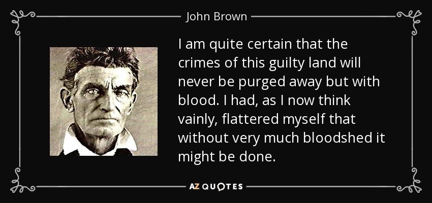 John Brown quote: I am quite certain that the crimes of this guilty