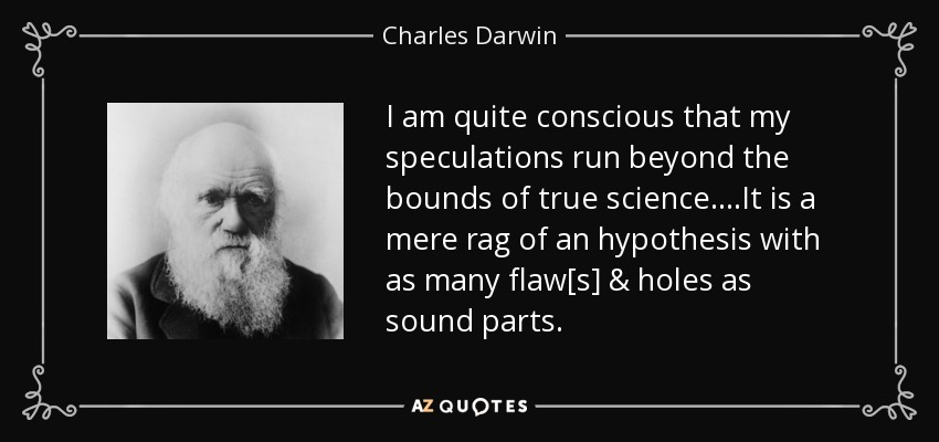 I am quite conscious that my speculations run beyond the bounds of true science....It is a mere rag of an hypothesis with as many flaw[s] & holes as sound parts. - Charles Darwin