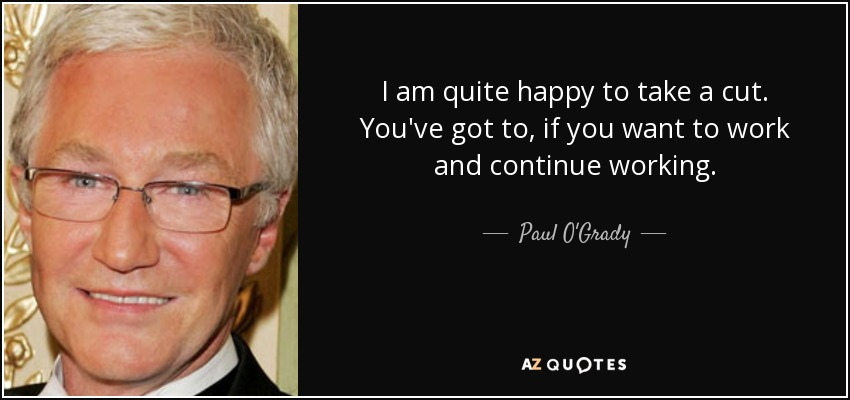 I am quite happy to take a cut. You've got to, if you want to work and continue working. - Paul O'Grady
