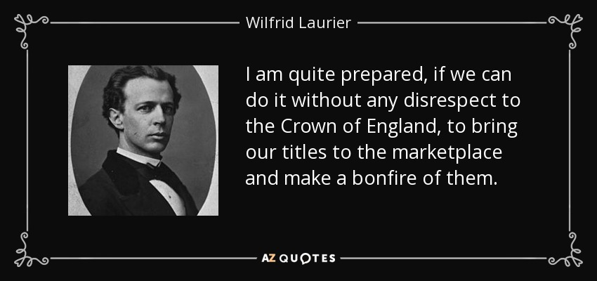 I am quite prepared, if we can do it without any disrespect to the Crown of England, to bring our titles to the marketplace and make a bonfire of them. - Wilfrid Laurier