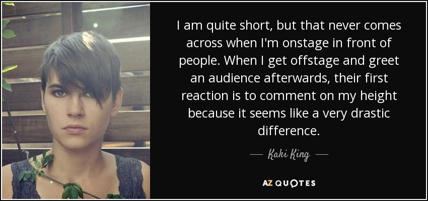 I am quite short, but that never comes across when I'm onstage in front of people. When I get offstage and greet an audience afterwards, their first reaction is to comment on my height because it seems like a very drastic difference. - Kaki King