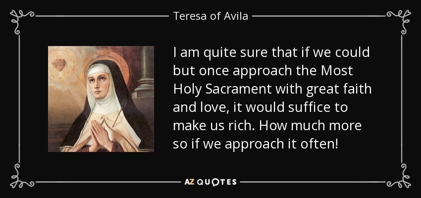 I am quite sure that if we could but once approach the Most Holy Sacrament with great faith and love, it would suffice to make us rich. How much more so if we approach it often! - Teresa of Avila