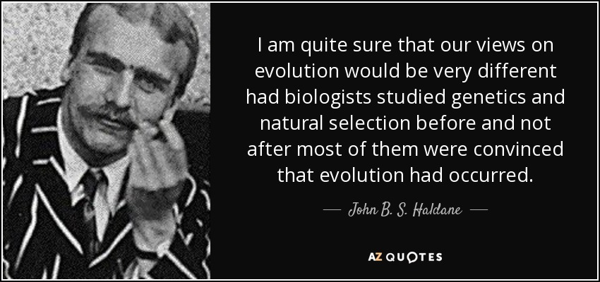 I am quite sure that our views on evolution would be very different had biologists studied genetics and natural selection before and not after most of them were convinced that evolution had occurred. - John B. S. Haldane
