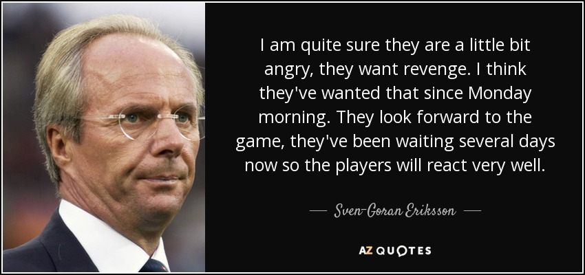 I am quite sure they are a little bit angry, they want revenge. I think they've wanted that since Monday morning. They look forward to the game, they've been waiting several days now so the players will react very well. - Sven-Goran Eriksson