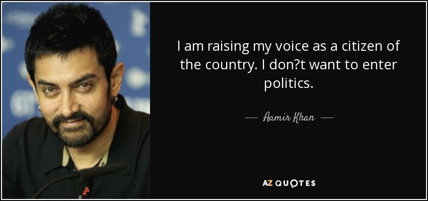 I am raising my voice as a citizen of the country. I don?t want to enter politics. - Aamir Khan