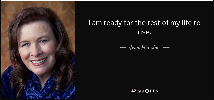 I am ready for the rest of my life to rise. - Jean Houston