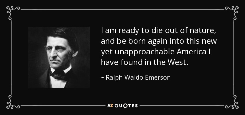 I am ready to die out of nature, and be born again into this new yet unapproachable America I have found in the West. - Ralph Waldo Emerson