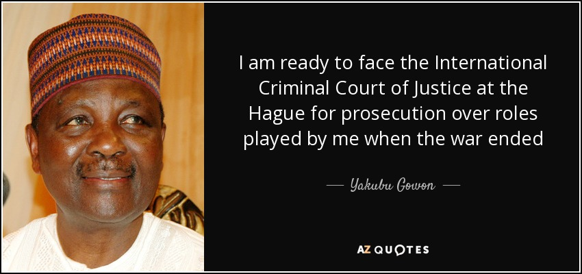 I am ready to face the International Criminal Court of Justice at the Hague for prosecution over roles played by me when the war ended - Yakubu Gowon