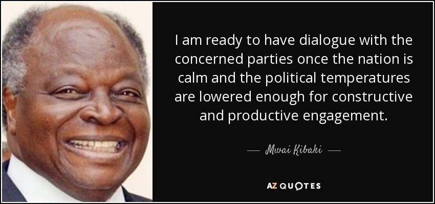 I am ready to have dialogue with the concerned parties once the nation is calm and the political temperatures are lowered enough for constructive and productive engagement. - Mwai Kibaki