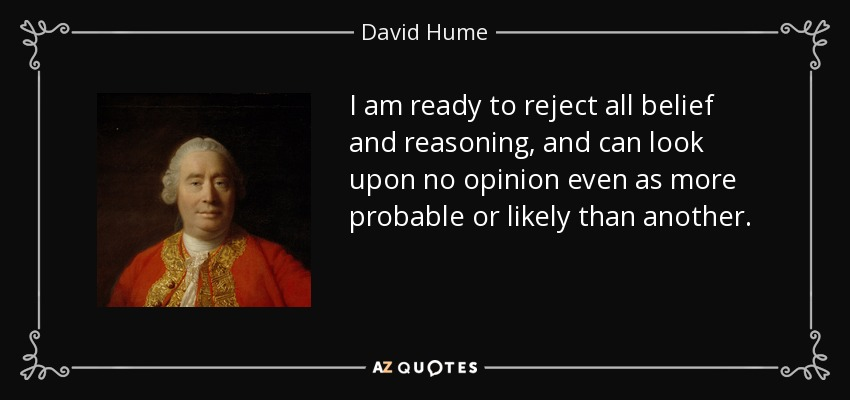 I am ready to reject all belief and reasoning, and can look upon no opinion even as more probable or likely than another. - David Hume