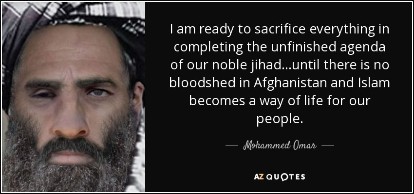 I am ready to sacrifice everything in completing the unfinished agenda of our noble jihad...until there is no bloodshed in Afghanistan and Islam becomes a way of life for our people. - Mohammed Omar