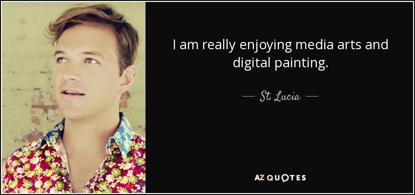 I am really enjoying media arts and digital painting. - St. Lucia