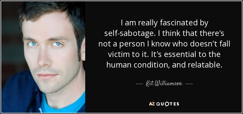 I am really fascinated by self-sabotage. I think that there's not a person I know who doesn't fall victim to it. It's essential to the human condition, and relatable. - Kit Williamson