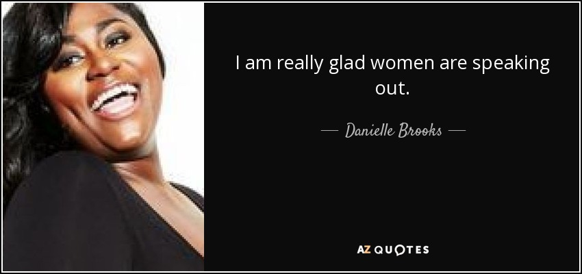 I am really glad women are speaking out. - Danielle Brooks