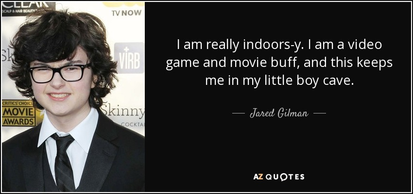 I am really indoors-y. I am a video game and movie buff, and this keeps me in my little boy cave. - Jared Gilman