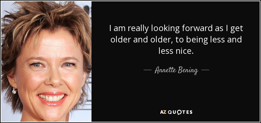 I am really looking forward as I get older and older, to being less and less nice. - Annette Bening