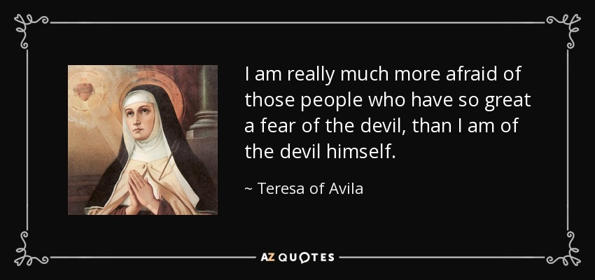 I am really much more afraid of those people who have so great a fear of the devil, than I am of the devil himself. - Teresa of Avila