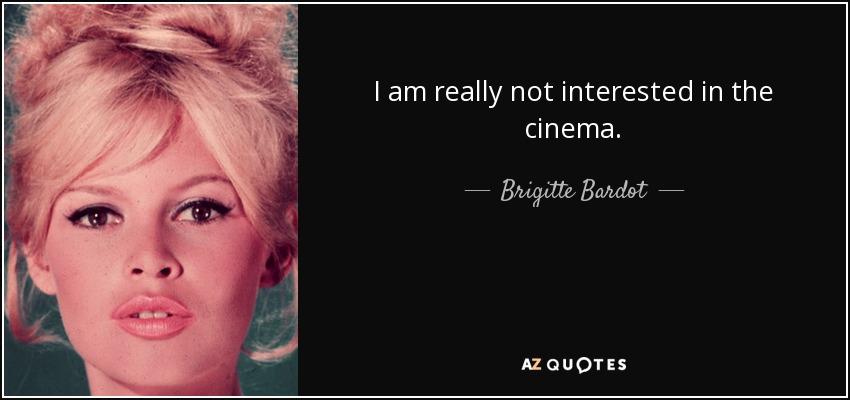 I am really not interested in the cinema. - Brigitte Bardot
