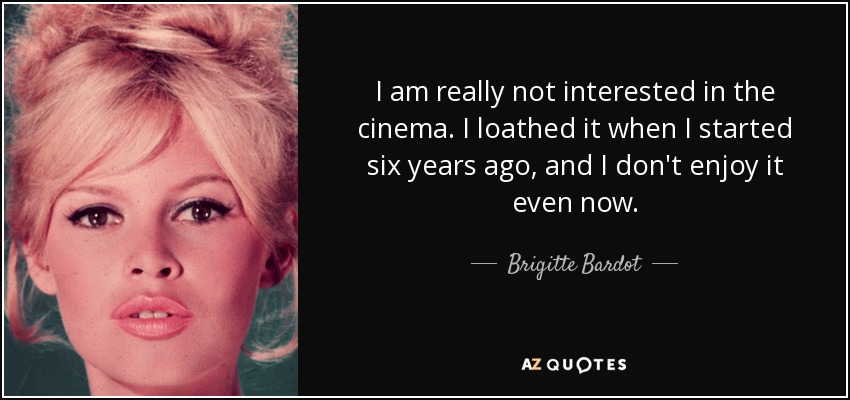 I am really not interested in the cinema. I loathed it when I started six years ago, and I don't enjoy it even now. - Brigitte Bardot
