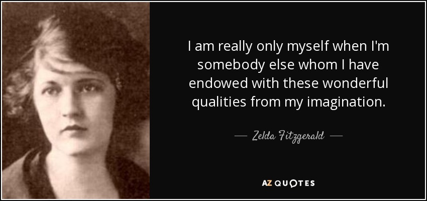 I am really only myself when I'm somebody else whom I have endowed with these wonderful qualities from my imagination. - Zelda Fitzgerald