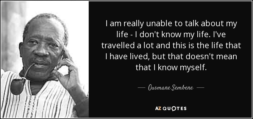I am really unable to talk about my life - I don't know my life. I've travelled a lot and this is the life that I have lived, but that doesn't mean that I know myself. - Ousmane Sembene